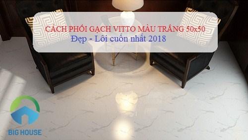 Bí quyết phối hợp gạch Vitto 50×50 trắng ĐẸP – NỔI BẬT nhất 2018