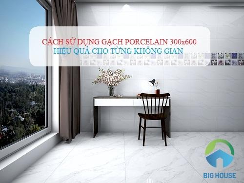Cách sử dụng gạch porcelain 300×600 HIỆU QUẢ cho từng không gian