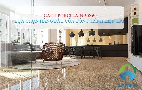 Gạch Porcelain 60×60: Xu hướng sử dụng PHỔ BIẾN trong thiết kế hiện đại