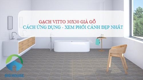 Cách ứng dụng gạch Vitto 30×30 giả gỗ Hiệu quả với phối cảnh Đẹp nhất